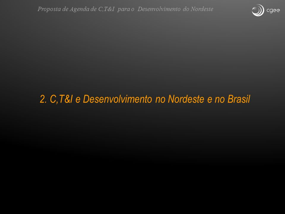 2. C,T&I e Desenvolvimento no Nordeste e no Brasil Proposta de Agenda de C,T&I para o Desenvolvimento do Nordeste