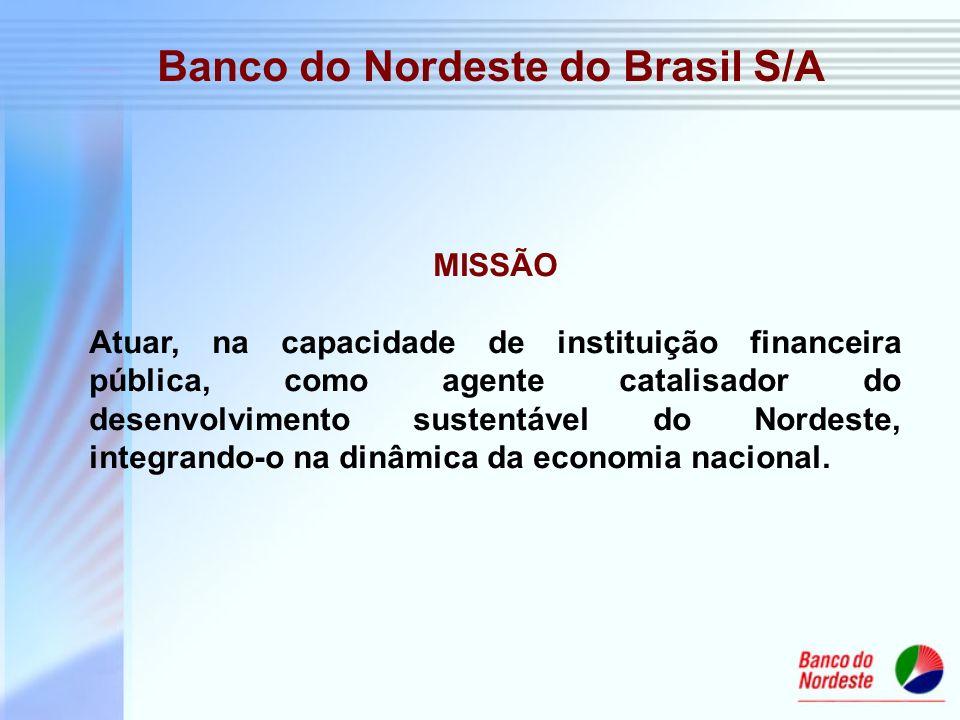 Banco do Nordeste do Brasil S/A MISSÃO Atuar, na capacidade de instituição financeira pública, como agente catalisador do desenvolvimento sustentável