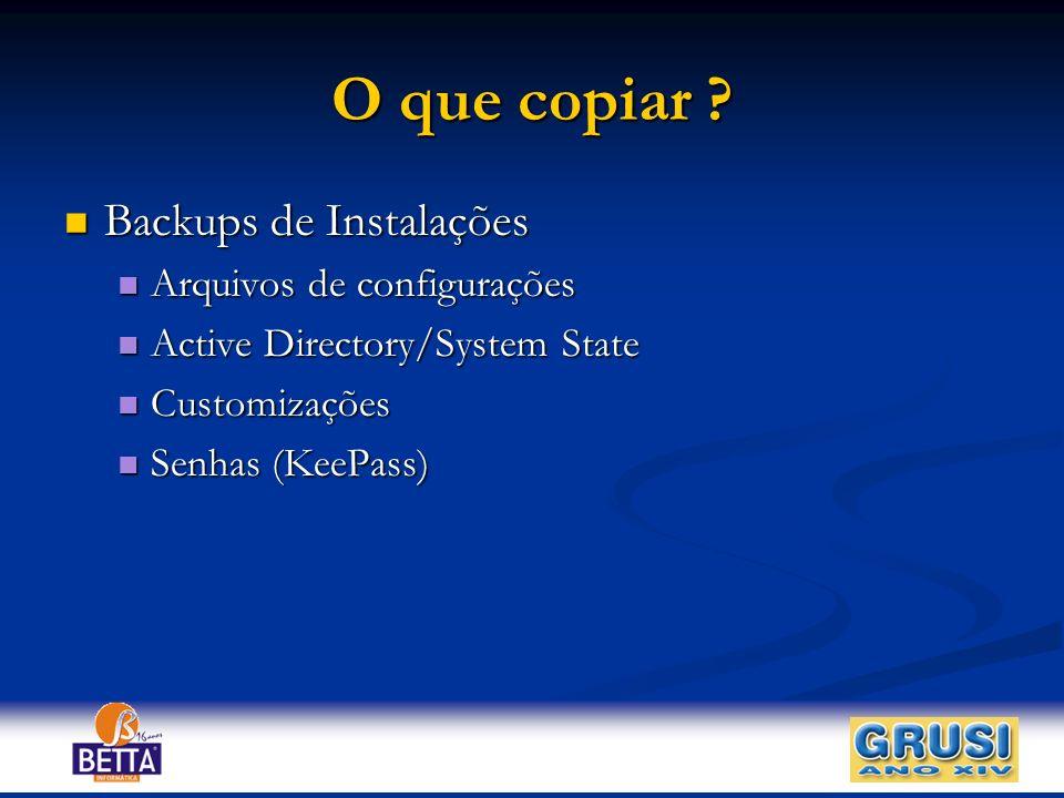 O que copiar ? Backups de Instalações Backups de Instalações Arquivos de configurações Arquivos de configurações Active Directory/System State Active