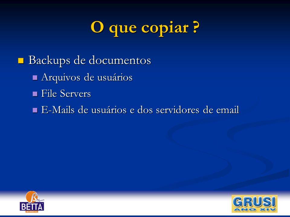 O que copiar ? Backups de documentos Backups de documentos Arquivos de usuários Arquivos de usuários File Servers File Servers E-Mails de usuários e d