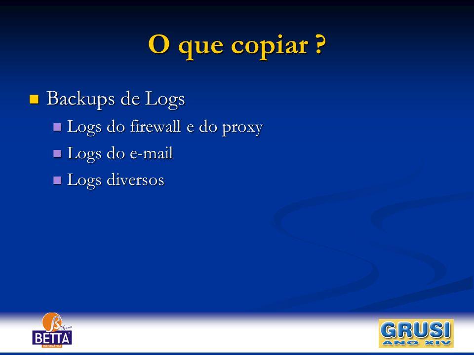 O que copiar ? Backups de Logs Backups de Logs Logs do firewall e do proxy Logs do firewall e do proxy Logs do e-mail Logs do e-mail Logs diversos Log