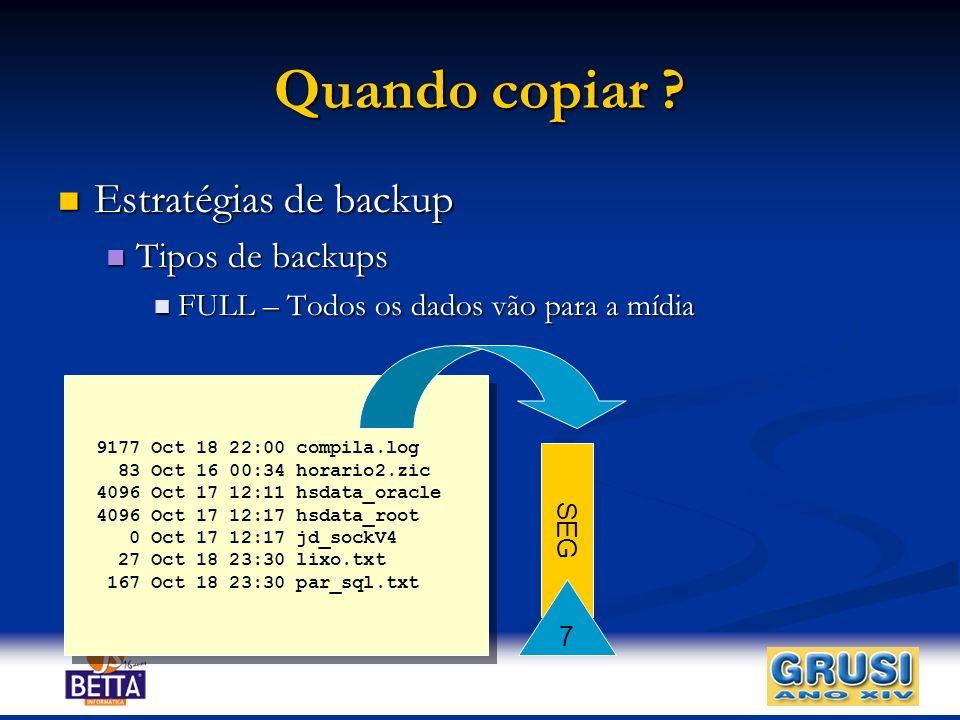Quando copiar ? Estratégias de backup Estratégias de backup Tipos de backups Tipos de backups FULL – Todos os dados vão para a mídia FULL – Todos os d