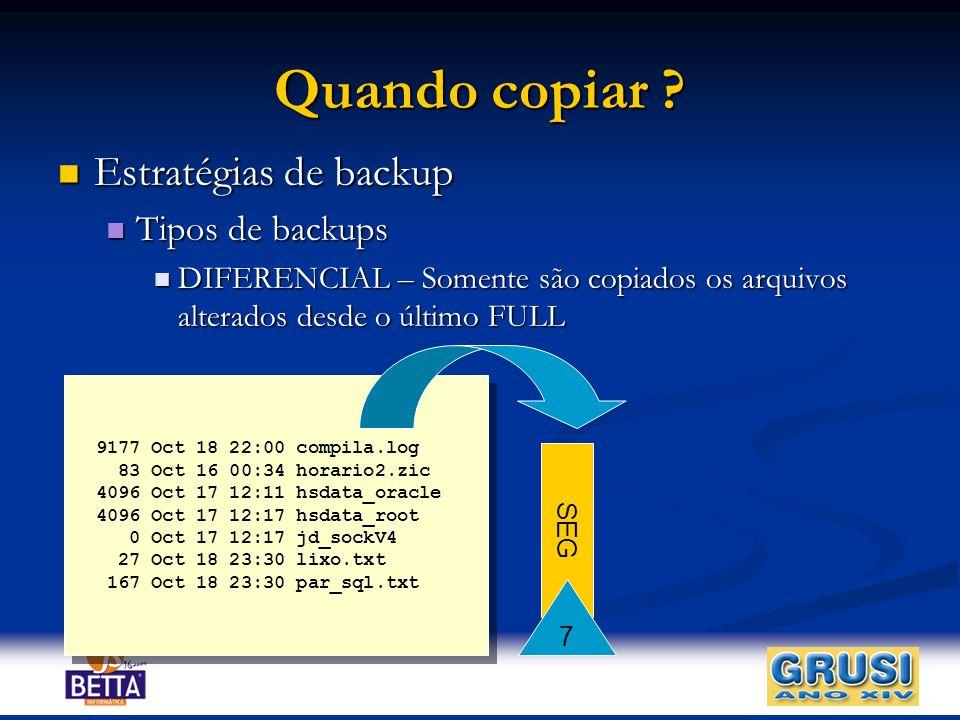 Quando copiar ? Estratégias de backup Estratégias de backup Tipos de backups Tipos de backups DIFERENCIAL – Somente são copiados os arquivos alterados