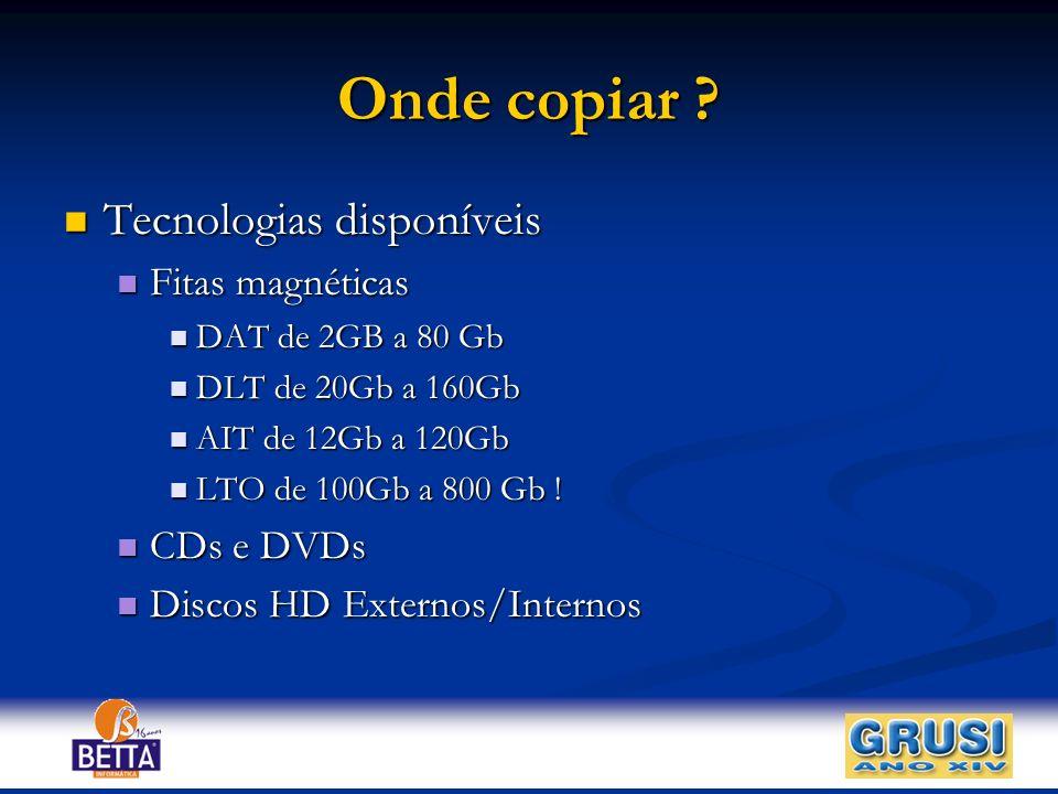 Onde copiar ? Tecnologias disponíveis Tecnologias disponíveis Fitas magnéticas Fitas magnéticas DAT de 2GB a 80 Gb DAT de 2GB a 80 Gb DLT de 20Gb a 16