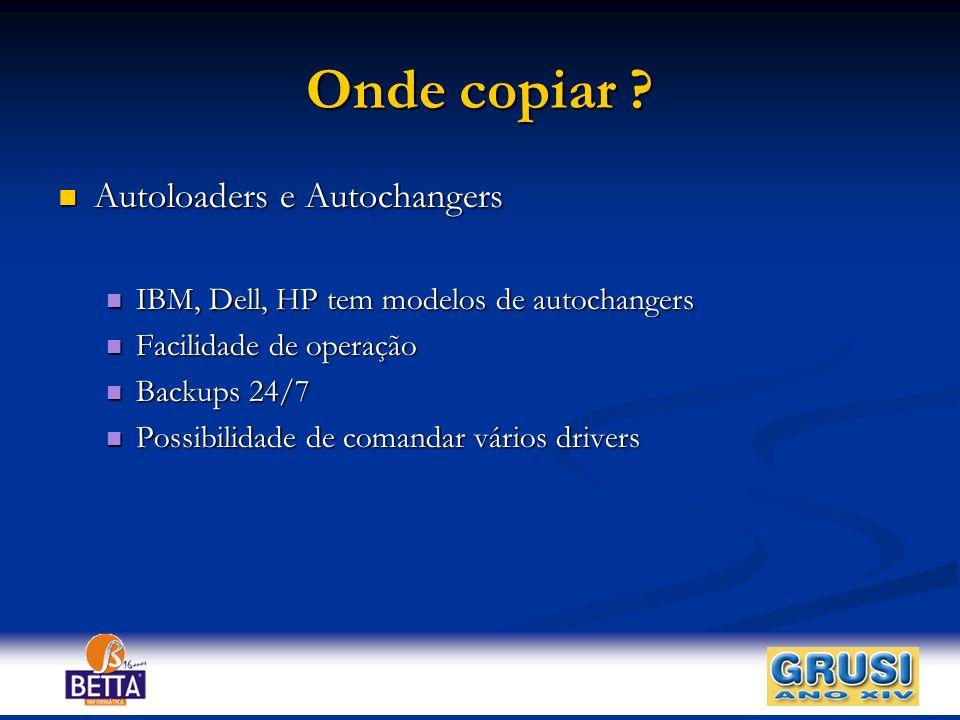 Onde copiar ? Autoloaders e Autochangers Autoloaders e Autochangers IBM, Dell, HP tem modelos de autochangers IBM, Dell, HP tem modelos de autochanger