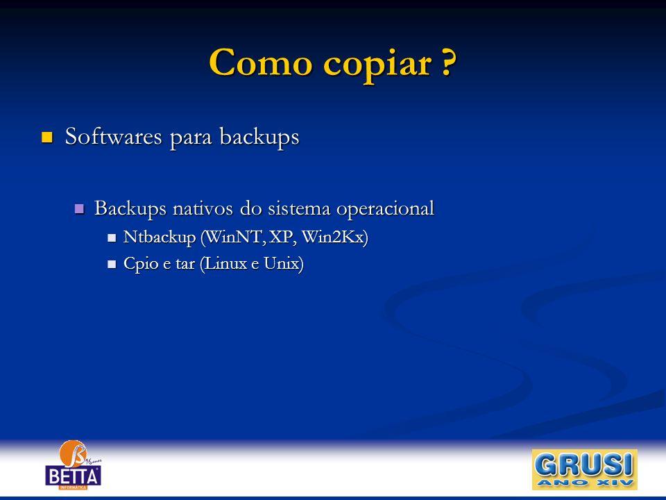 Como copiar ? Softwares para backups Softwares para backups Backups nativos do sistema operacional Backups nativos do sistema operacional Ntbackup (Wi