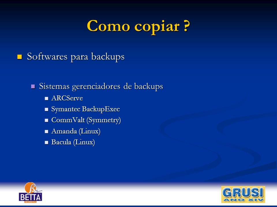 Como copiar ? Softwares para backups Softwares para backups Sistemas gerenciadores de backups Sistemas gerenciadores de backups ARCServe ARCServe Syma
