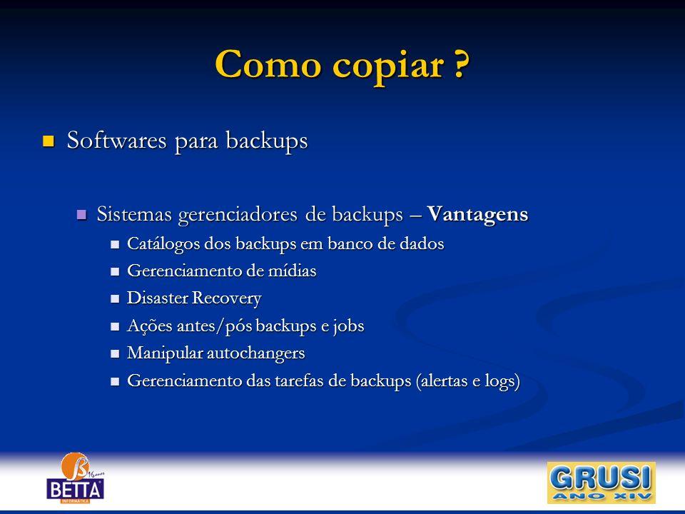 Como copiar ? Softwares para backups Softwares para backups Sistemas gerenciadores de backups – Vantagens Sistemas gerenciadores de backups – Vantagen