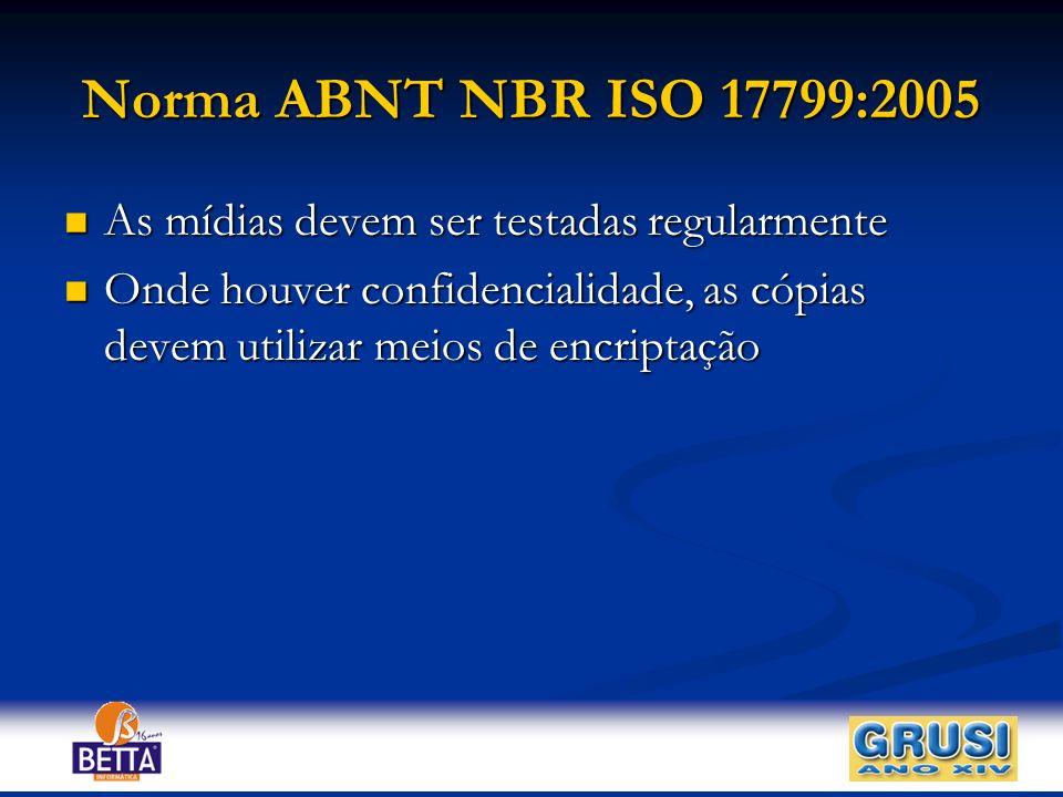 Norma ABNT NBR ISO 17799:2005 As mídias devem ser testadas regularmente As mídias devem ser testadas regularmente Onde houver confidencialidade, as có