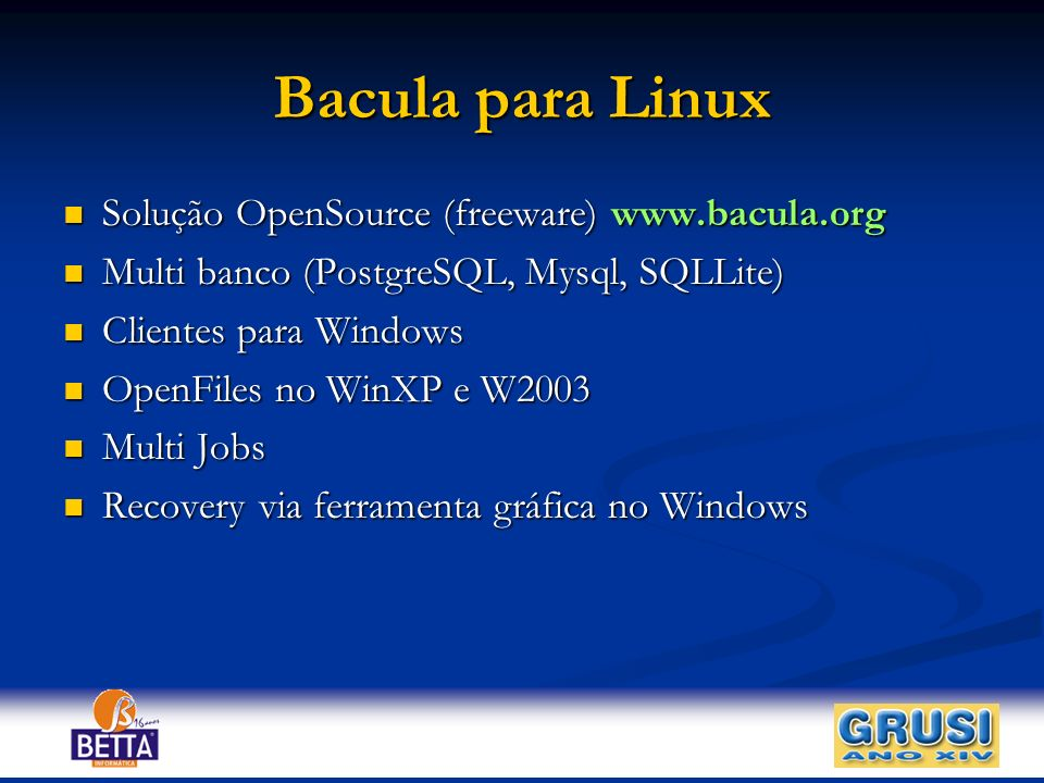 Bacula para Linux Solução OpenSource (freeware) www.bacula.org Solução OpenSource (freeware) www.bacula.org Multi banco (PostgreSQL, Mysql, SQLLite) M