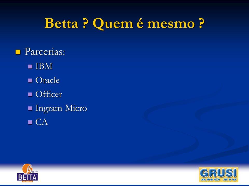 Betta ? Quem é mesmo ? Parcerias: Parcerias: IBM IBM Oracle Oracle Officer Officer Ingram Micro Ingram Micro CA CA