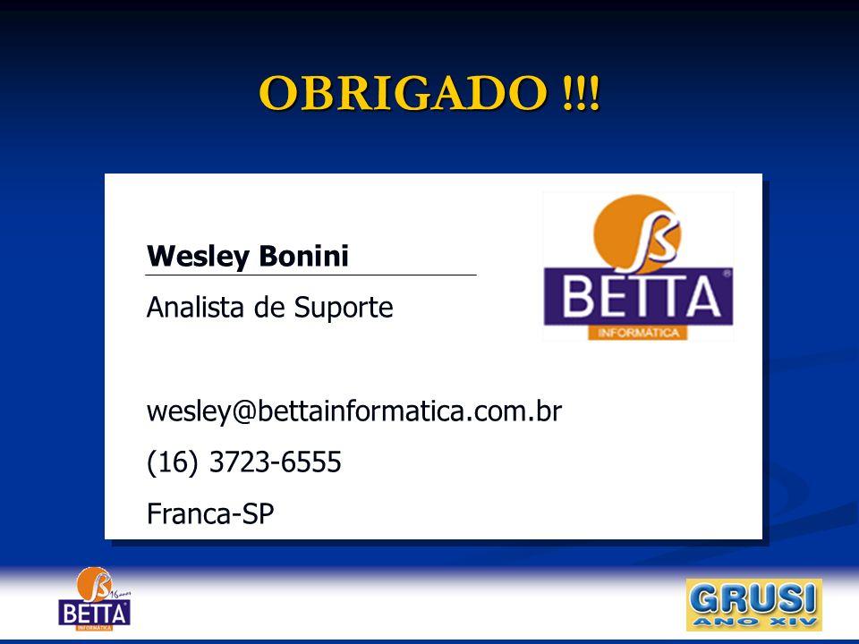 OBRIGADO !!! Wesley Bonini Analista de Suporte wesley@bettainformatica.com.br (16) 3723-6555 Franca-SP