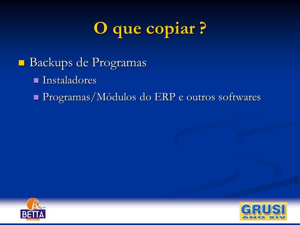 O que copiar ? Backups de Programas Backups de Programas Instaladores Instaladores Programas/Módulos do ERP e outros softwares Programas/Módulos do ER