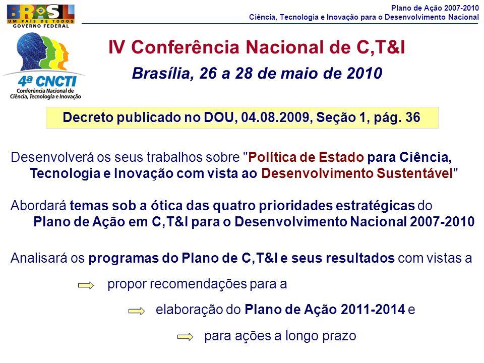 IV Conferência Nacional de C,T&I Brasília, 26 a 28 de maio de 2010 Decreto publicado no DOU, 04.08.2009, Seção 1, pág. 36 Plano de Ação 2007-2010 Ciên