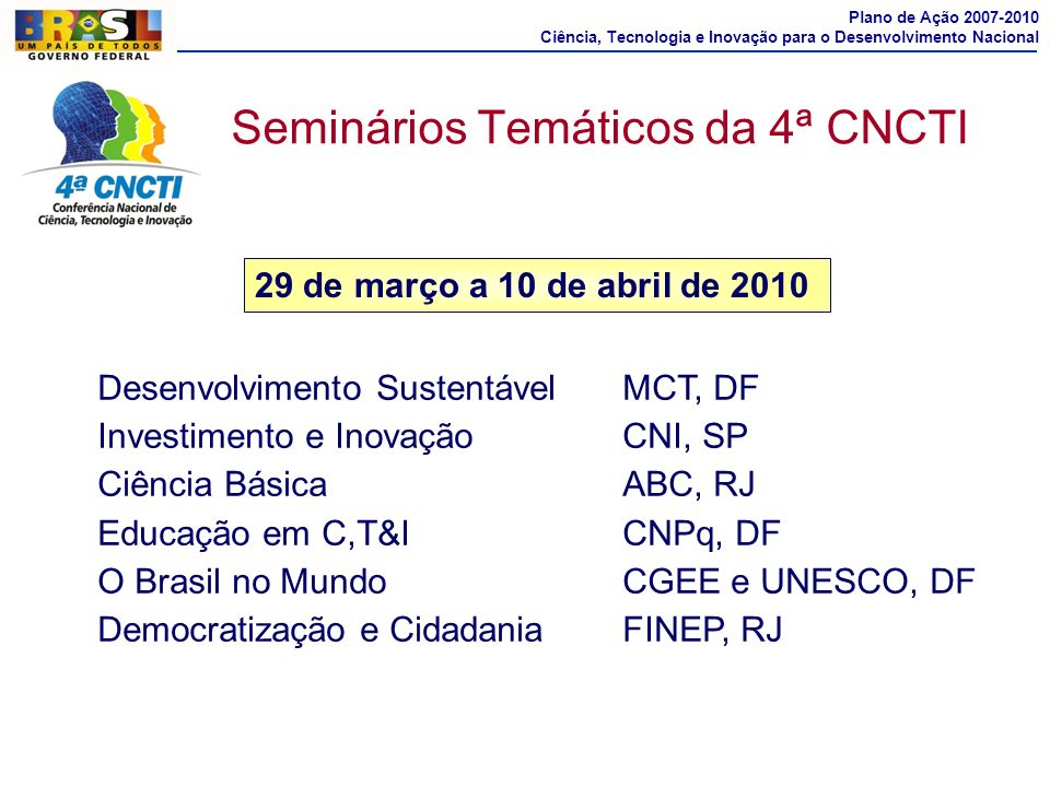 Seminários Temáticos da 4ª CNCTI Plano de Ação 2007-2010 Ciência, Tecnologia e Inovação para o Desenvolvimento Nacional Desenvolvimento SustentávelMCT