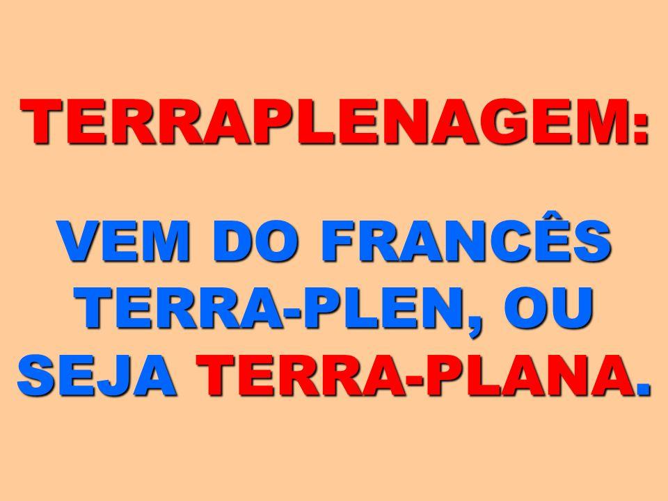 TERRAPLENAGEM : VEM DO FRANCÊS TERRA-PLEN, OU SEJA TERRA-PLANA.