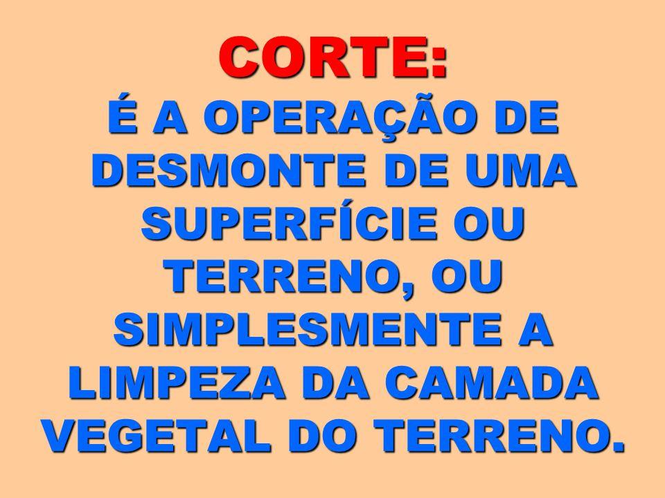 CORTE: É A OPERAÇÃO DE DESMONTE DE UMA SUPERFÍCIE OU TERRENO, OU SIMPLESMENTE A LIMPEZA DA CAMADA VEGETAL DO TERRENO.