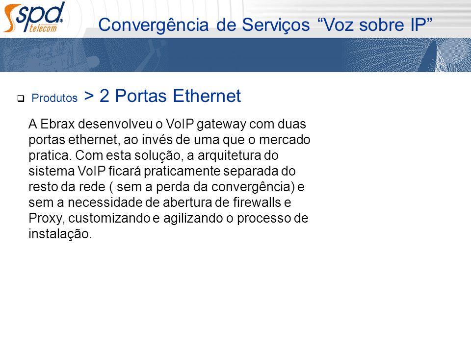 Produtos > 2 Portas Ethernet Convergência de Serviços Voz sobre IP A Ebrax desenvolveu o VoIP gateway com duas portas ethernet, ao invés de uma que o
