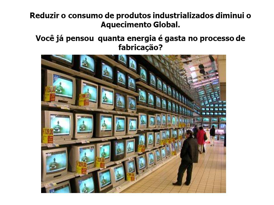 Reduzir o consumo de produtos industrializados diminui o Aquecimento Global. Você já pensou quanta energia é gasta no processo de fabricação?
