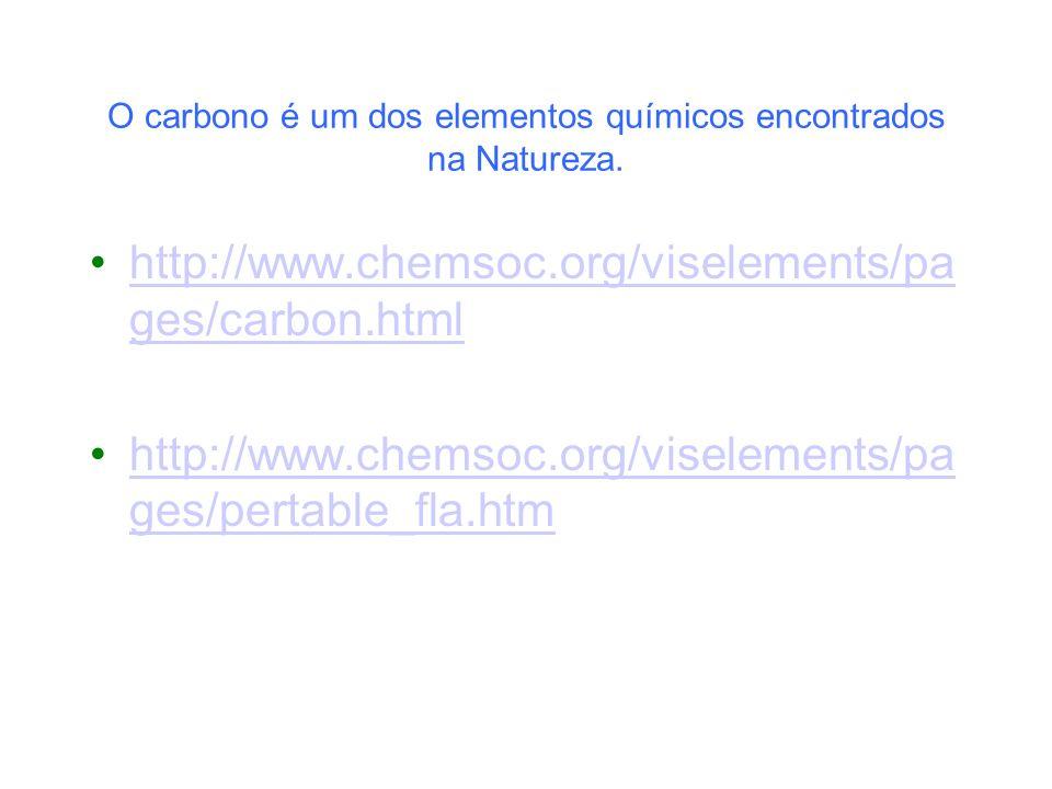 O carbono é um dos elementos químicos encontrados na Natureza. http://www.chemsoc.org/viselements/pa ges/carbon.htmlhttp://www.chemsoc.org/viselements