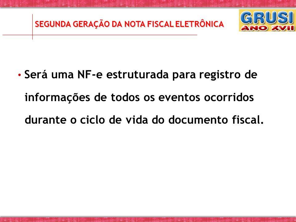 SEGUNDA GERAÇÃO DA NOTA FISCAL ELETRÔNICA Será uma NF-e estruturada para registro de informações de todos os eventos ocorridos durante o ciclo de vida