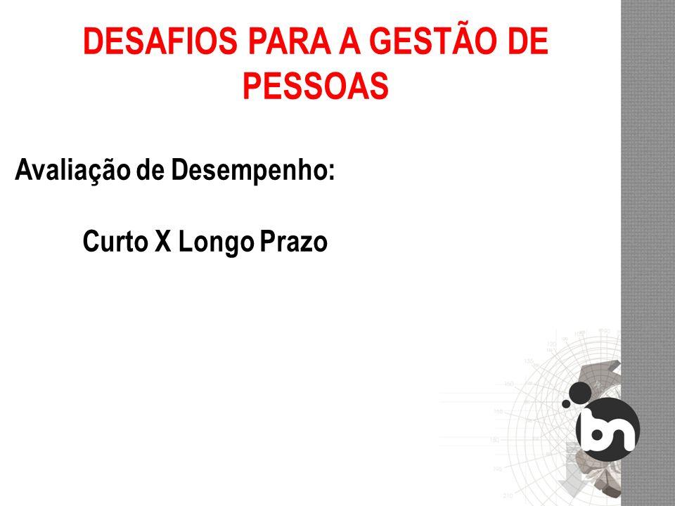 DESAFIOS PARA A GESTÃO DE PESSOAS Avaliação de Desempenho: Curto X Longo Prazo