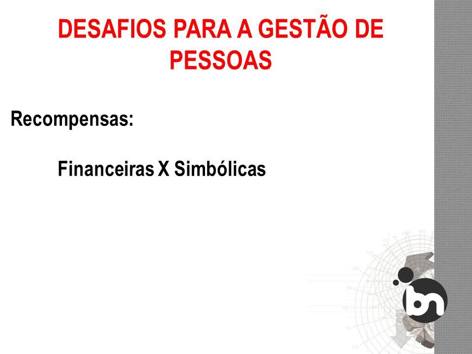 DESAFIOS PARA A GESTÃO DE PESSOAS Recompensas: Financeiras X Simbólicas