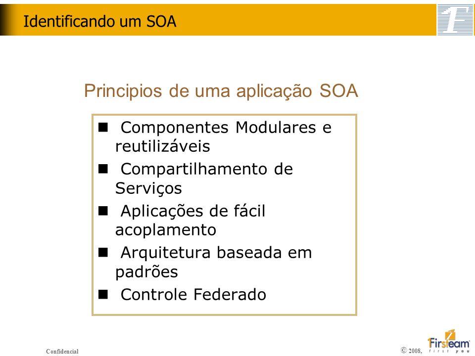 © 2008, Confidencial Identificando um SOA n Componentes Modulares e reutilizáveis n Compartilhamento de Serviços n Aplicações de fácil acoplamento n A