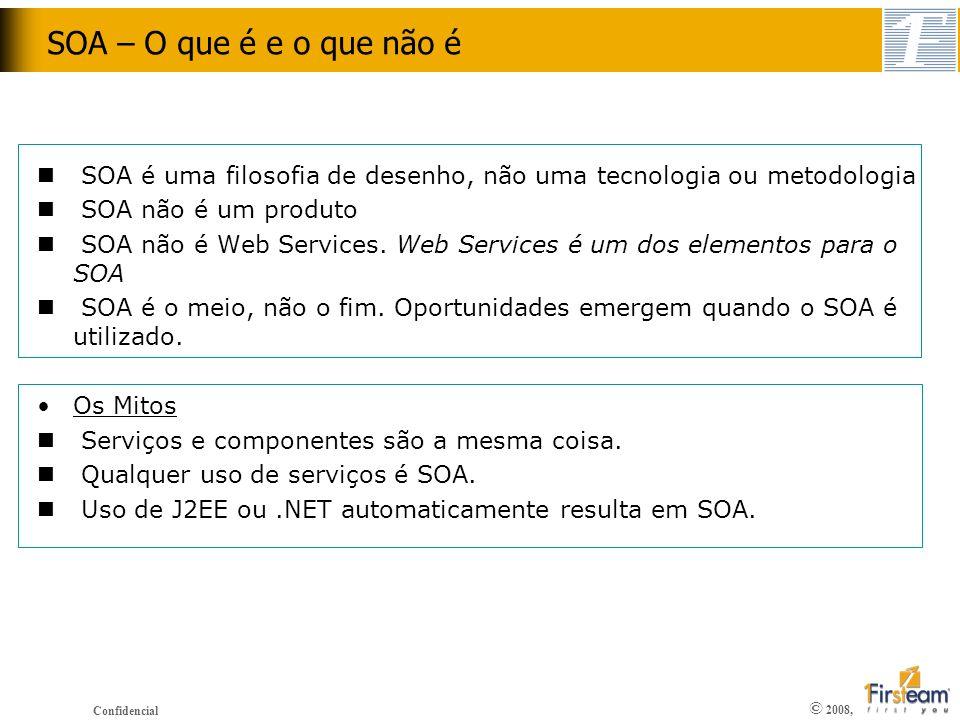 © 2008, Confidencial SOA – O que é e o que não é n SOA é uma filosofia de desenho, não uma tecnologia ou metodologia n SOA não é um produto n SOA não