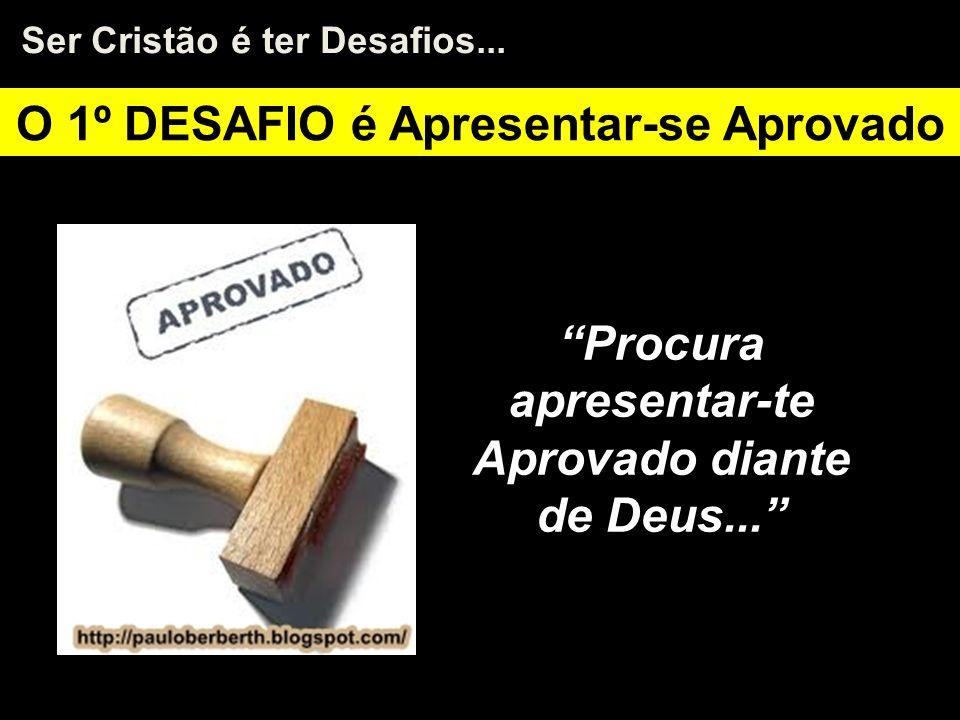 O 1º DESAFIO é Apresentar-se Aprovado Procura apresentar-te Aprovado diante de Deus... Ser Cristão é ter Desafios...