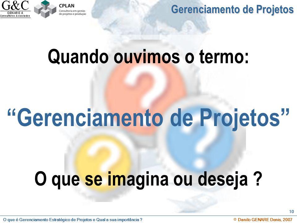 O que é Gerenciamento Estratégico de Projetos e Qual a sua importância ? © Danilo GENARE Denis, 2007 10 Gerenciamento de Projetos Quando ouvimos o ter