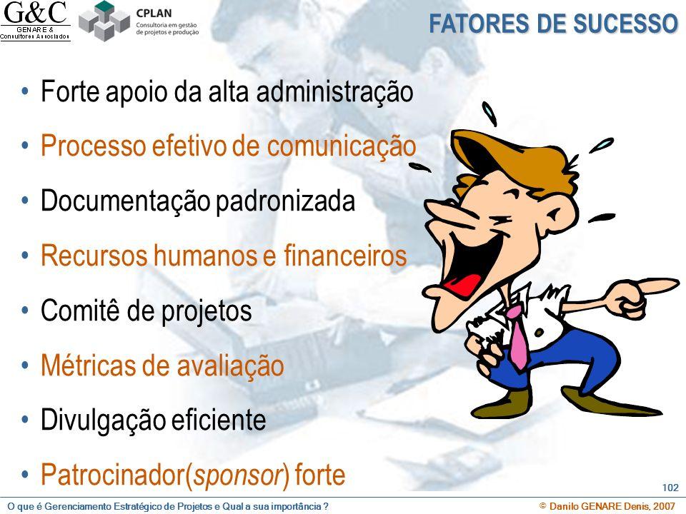 O que é Gerenciamento Estratégico de Projetos e Qual a sua importância ? © Danilo GENARE Denis, 2007 102 Forte apoio da alta administração Processo ef