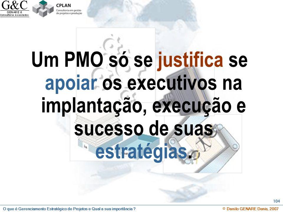O que é Gerenciamento Estratégico de Projetos e Qual a sua importância ? © Danilo GENARE Denis, 2007 104 Um PMO só se justifica se apoiar os executivo