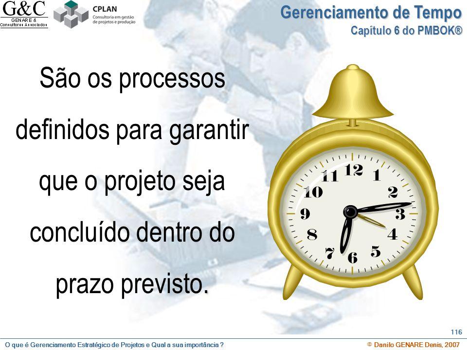 O que é Gerenciamento Estratégico de Projetos e Qual a sua importância ? © Danilo GENARE Denis, 2007 116 Gerenciamento de Tempo Capítulo 6 do PMBOK®.