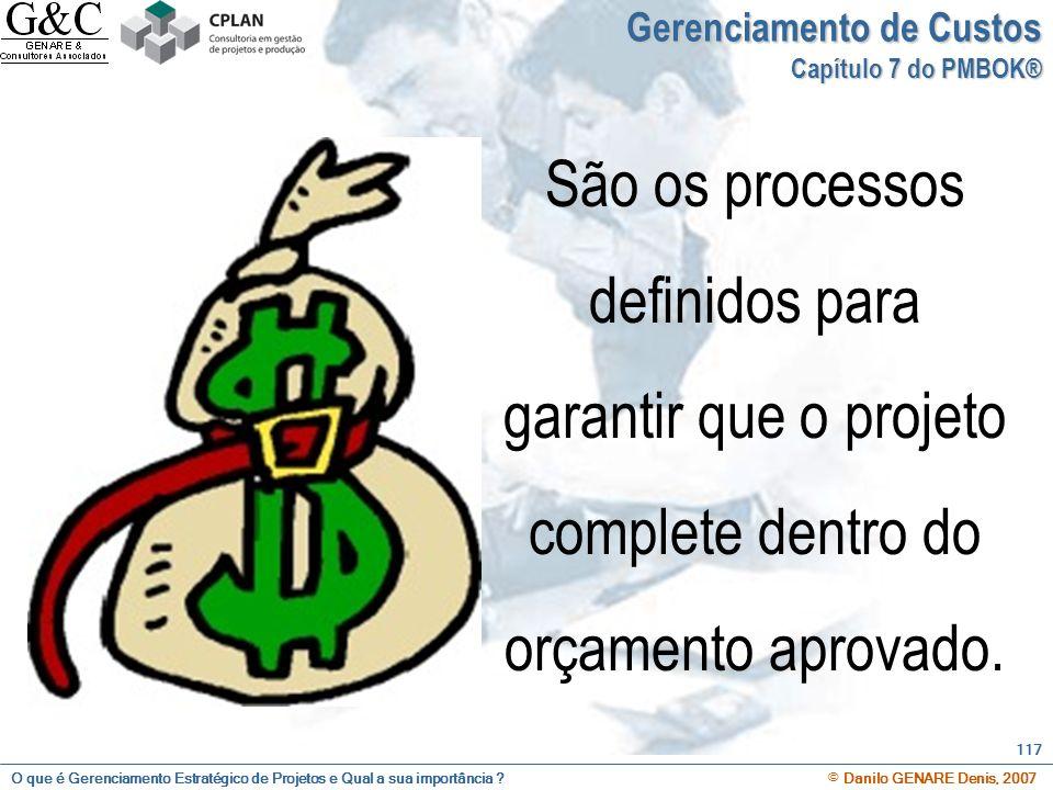 O que é Gerenciamento Estratégico de Projetos e Qual a sua importância ? © Danilo GENARE Denis, 2007 117 Gerenciamento de Custos Capítulo 7 do PMBOK®