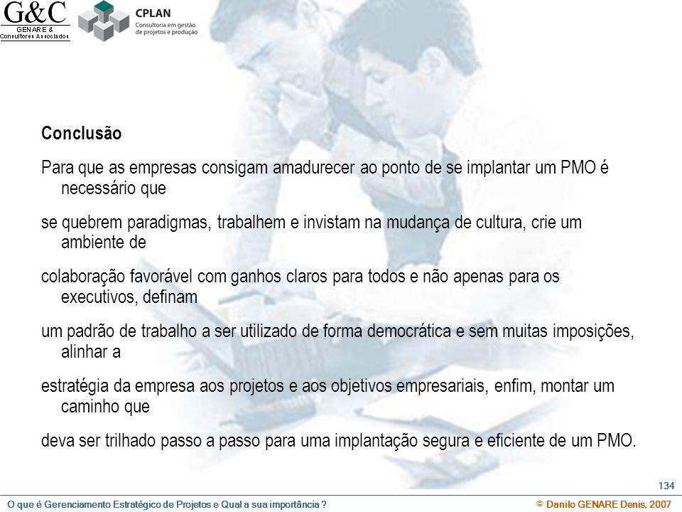 O que é Gerenciamento Estratégico de Projetos e Qual a sua importância ? © Danilo GENARE Denis, 2007 134 Conclusão Para que as empresas consigam amadu