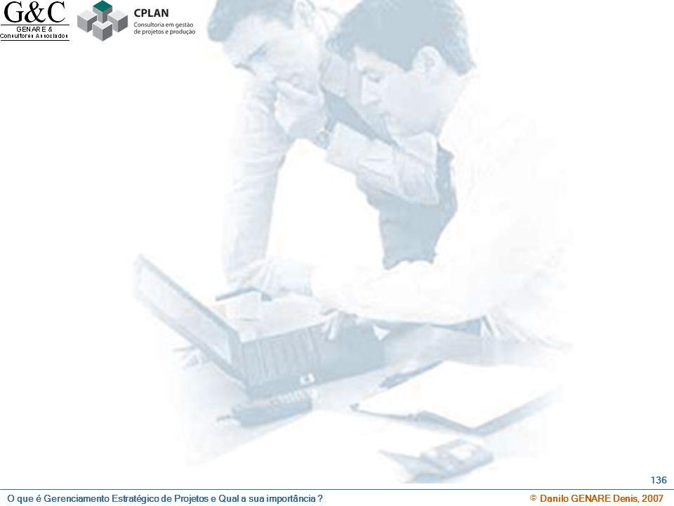 O que é Gerenciamento Estratégico de Projetos e Qual a sua importância ? © Danilo GENARE Denis, 2007 136