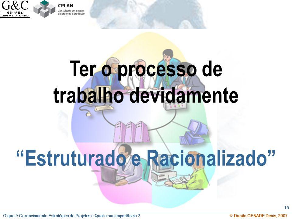 O que é Gerenciamento Estratégico de Projetos e Qual a sua importância ? © Danilo GENARE Denis, 2007 19 Ter o processo de trabalho devidamente Estrutu