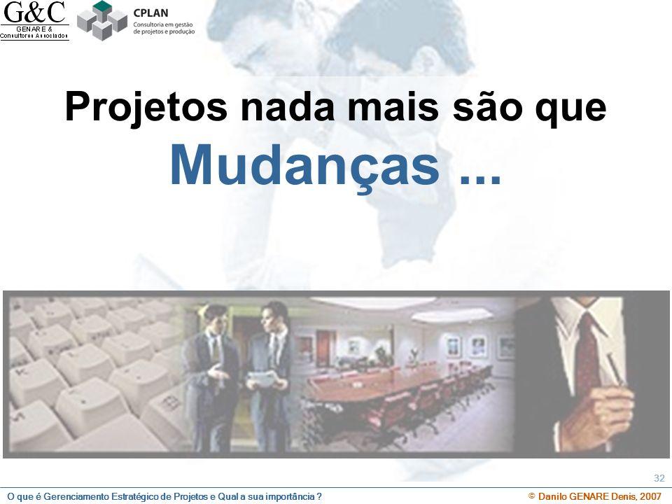 O que é Gerenciamento Estratégico de Projetos e Qual a sua importância ? © Danilo GENARE Denis, 2007 32 Projetos nada mais são que Mudanças...