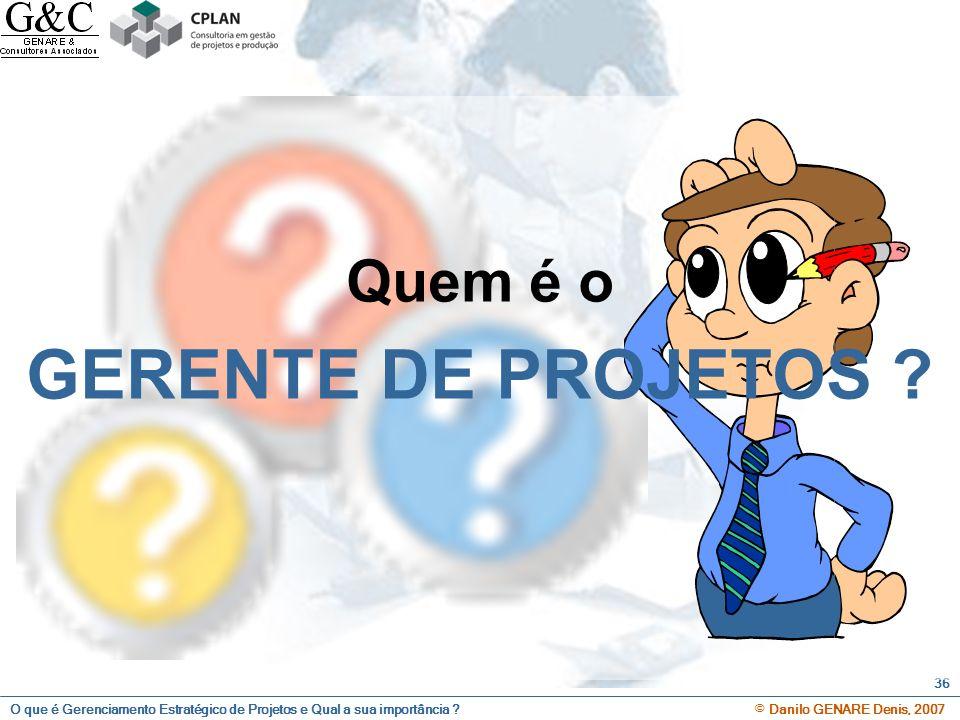 O que é Gerenciamento Estratégico de Projetos e Qual a sua importância ? © Danilo GENARE Denis, 2007 36 Quem é o GERENTE DE PROJETOS ?