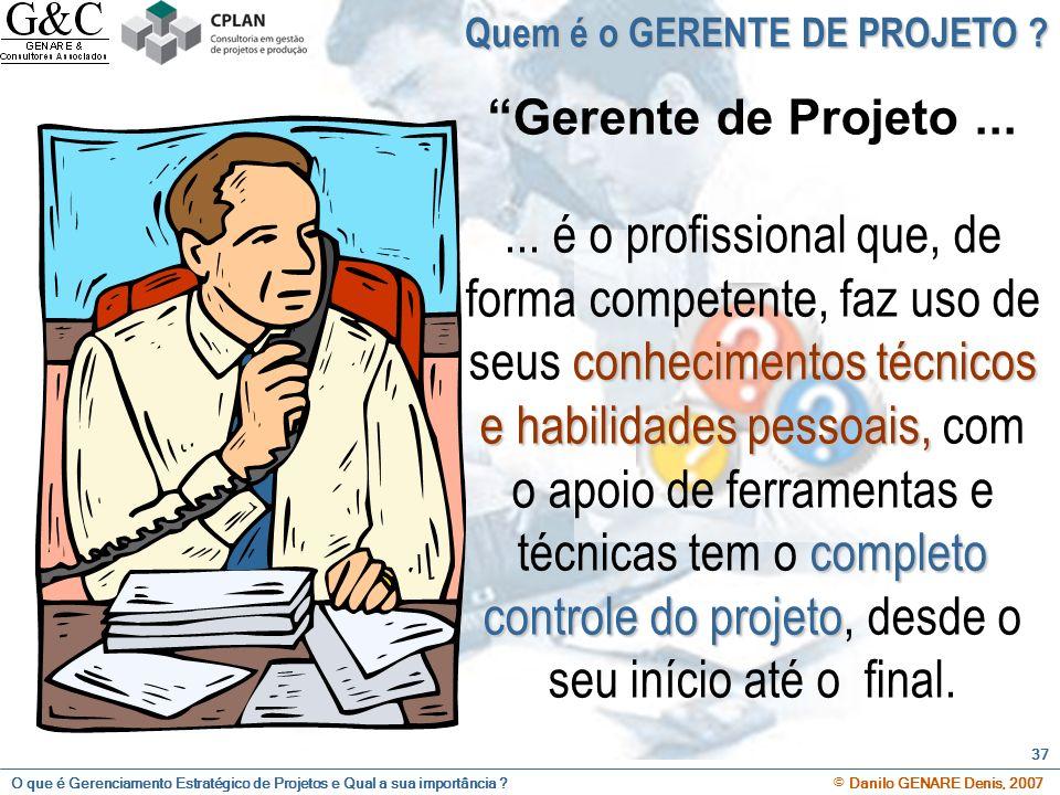 O que é Gerenciamento Estratégico de Projetos e Qual a sua importância ? © Danilo GENARE Denis, 2007 37 Quem é o GERENTE DE PROJETO ? Gerente de Proje