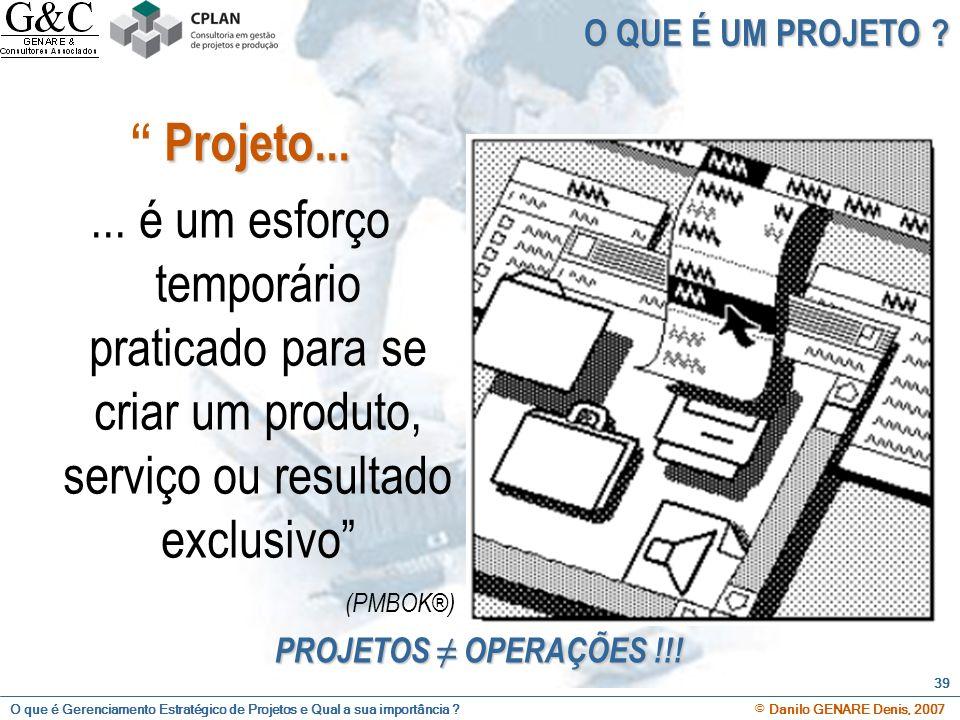 O que é Gerenciamento Estratégico de Projetos e Qual a sua importância ? © Danilo GENARE Denis, 2007 39 O QUE É UM PROJETO ? Projeto...... é um esforç