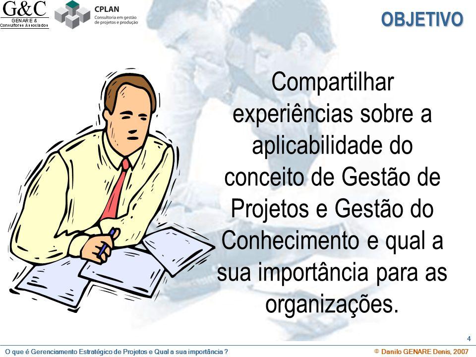 O que é Gerenciamento Estratégico de Projetos e Qual a sua importância ? © Danilo GENARE Denis, 2007 4 OBJETIVO Compartilhar experiências sobre a apli