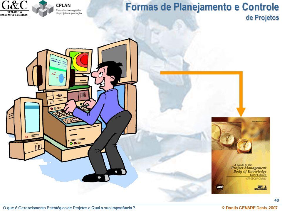 O que é Gerenciamento Estratégico de Projetos e Qual a sua importância ? © Danilo GENARE Denis, 2007 40 Formas de Planejamento e Controle de Projetos