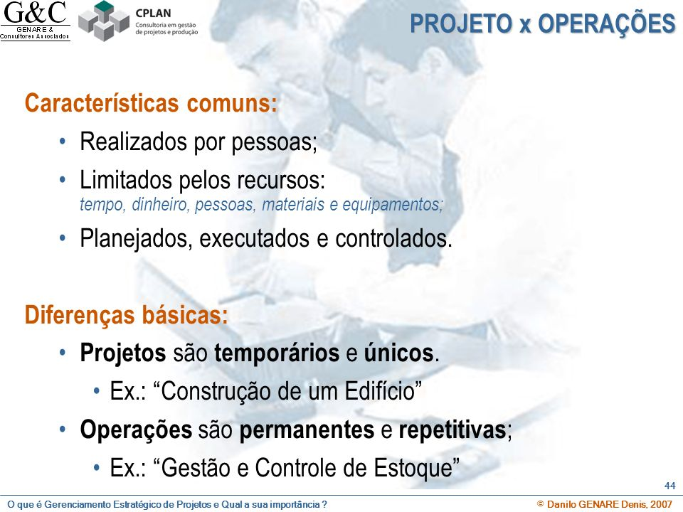 O que é Gerenciamento Estratégico de Projetos e Qual a sua importância ? © Danilo GENARE Denis, 2007 44 PROJETO x OPERAÇÕES Características comuns: Re