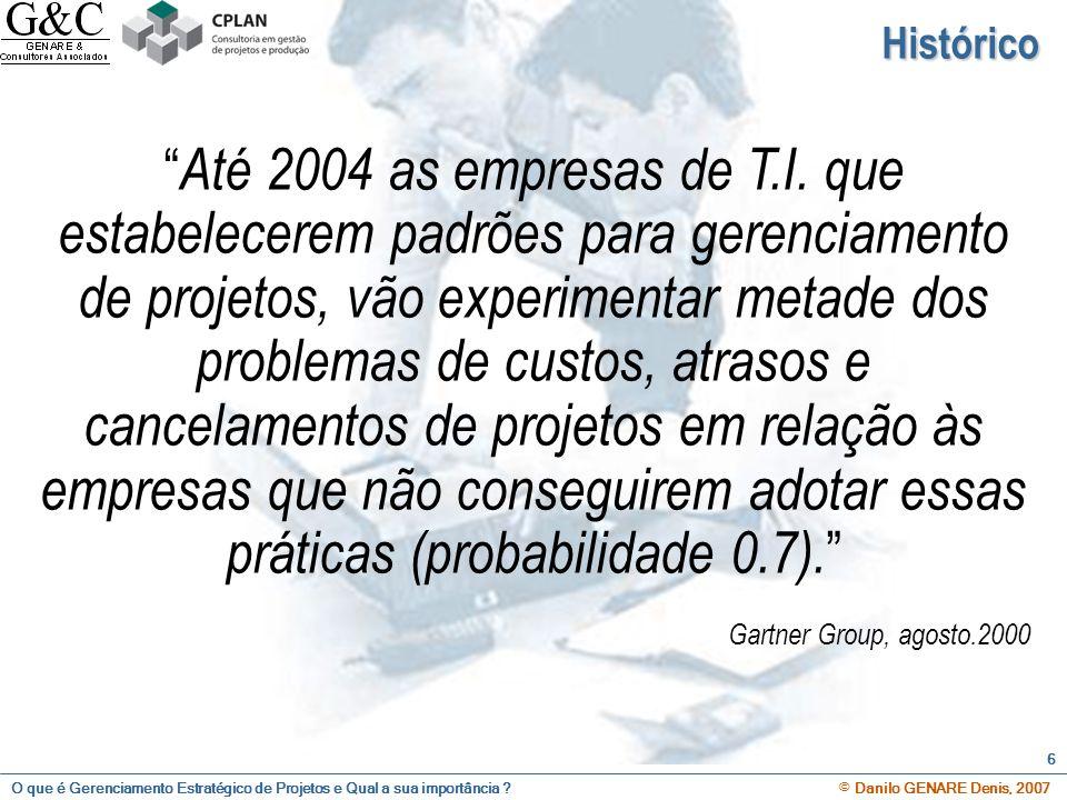 O que é Gerenciamento Estratégico de Projetos e Qual a sua importância ? © Danilo GENARE Denis, 2007 6 Histórico Até 2004 as empresas de T.I. que esta