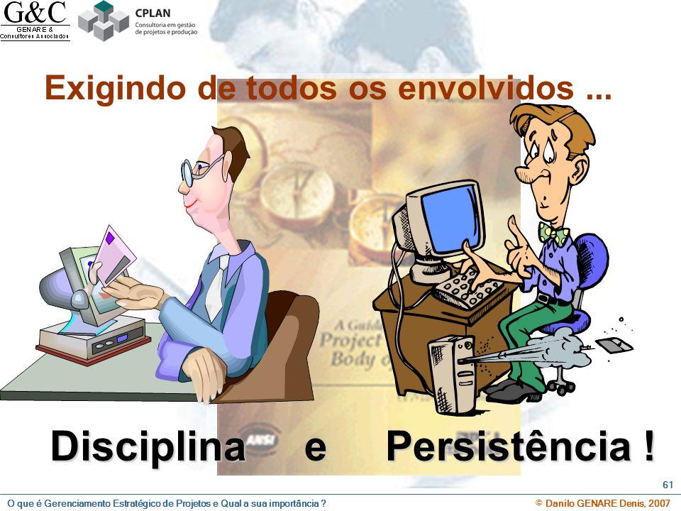 O que é Gerenciamento Estratégico de Projetos e Qual a sua importância ? © Danilo GENARE Denis, 2007 61 Disciplina e Persistência ! Exigindo de todos