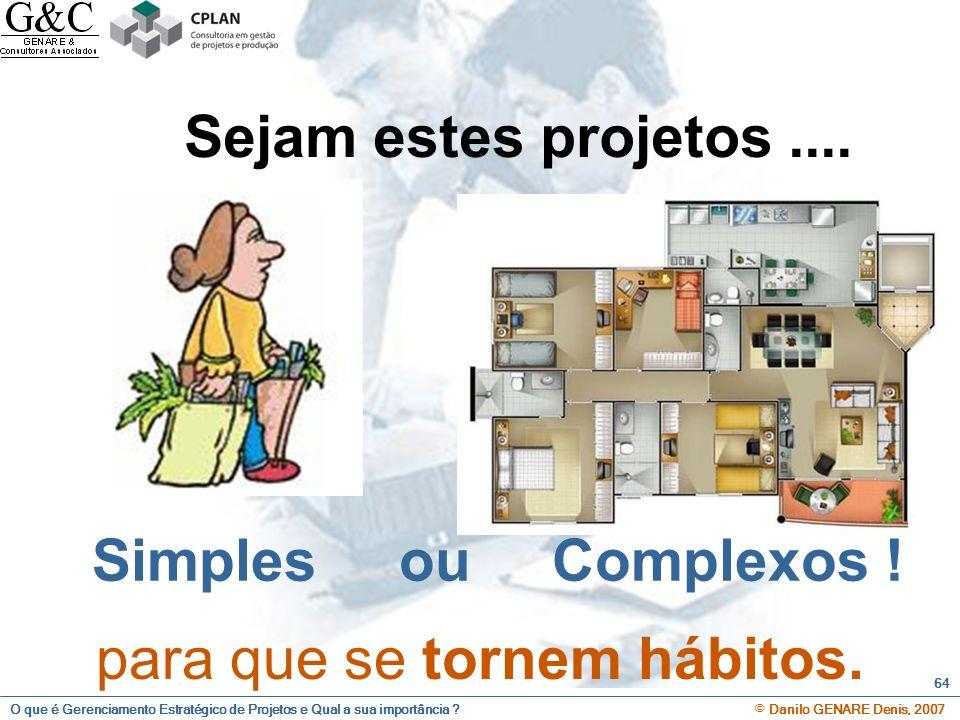 O que é Gerenciamento Estratégico de Projetos e Qual a sua importância ? © Danilo GENARE Denis, 2007 64 Sejam estes projetos.... Simples ou Complexos