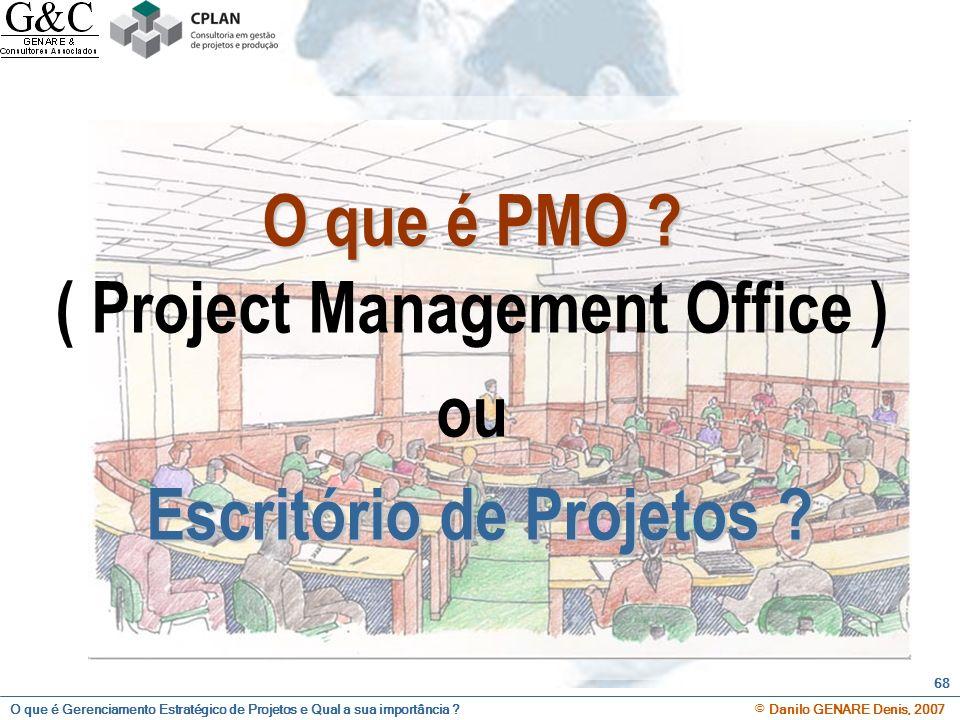 O que é Gerenciamento Estratégico de Projetos e Qual a sua importância ? © Danilo GENARE Denis, 2007 68 O que é PMO ? O que é PMO ? ( Project Manageme
