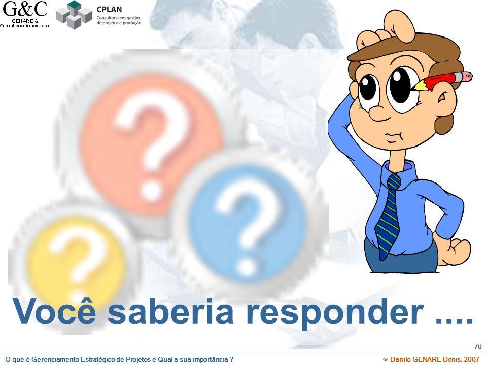 O que é Gerenciamento Estratégico de Projetos e Qual a sua importância ? © Danilo GENARE Denis, 2007 70 Você saberia responder....